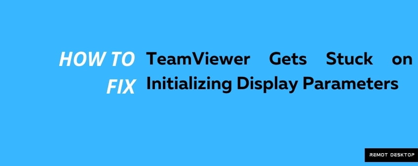 Fix TeamViewer Gets Stuck on Initializing Display Parameters